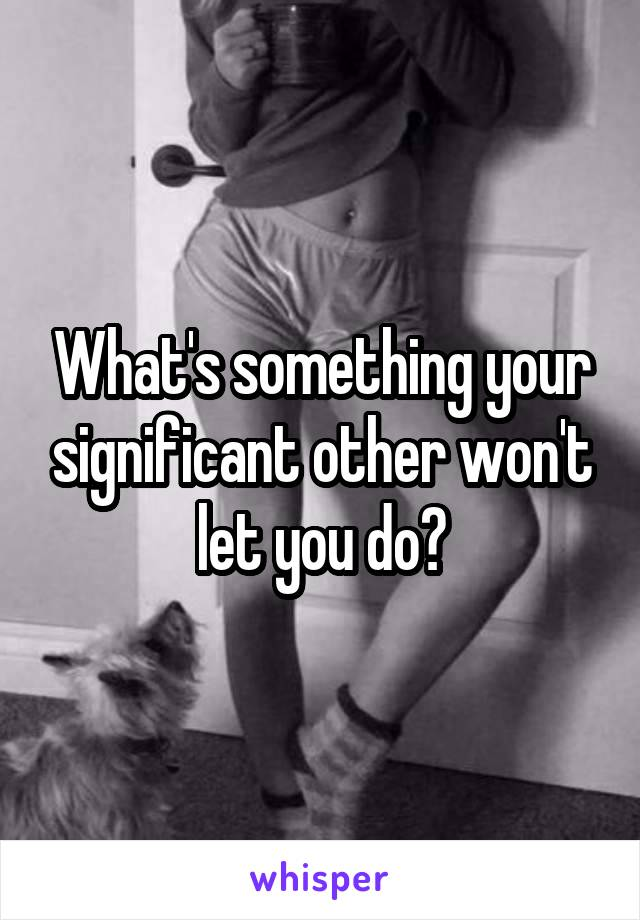 What's something your significant other won't let you do?