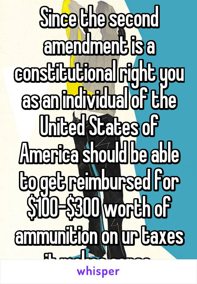 Since the second amendment is a constitutional right you as an individual of the United States of America should be able to get reimbursed for $100-$300 worth of ammunition on ur taxes it makes sense.