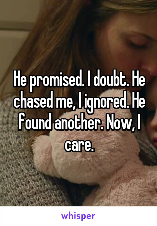 He promised. I doubt. He chased me, I ignored. He found another. Now, I care.
