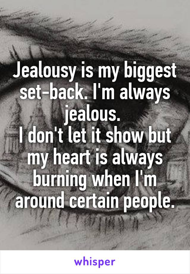 Jealousy is my biggest set-back. I'm always jealous.  I don't let it show but my heart is always burning when I'm around certain people.