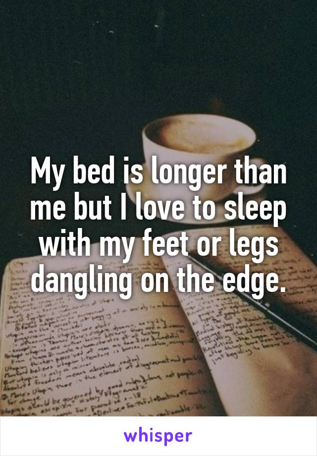 My bed is longer than me but I love to sleep with my feet or legs dangling on the edge.