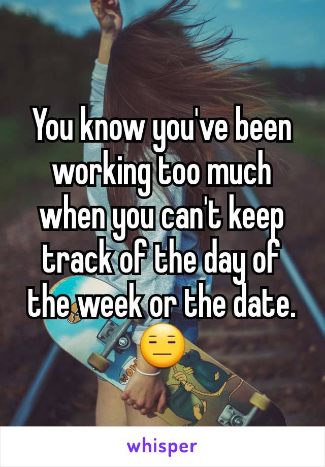 You know you've been working too much when you can't keep track of the day of the week or the date. 😑