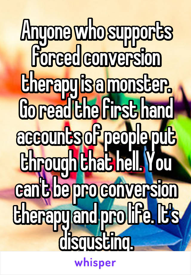 Anyone who supports forced conversion therapy is a monster. Go read the first hand accounts of people put through that hell. You can't be pro conversion therapy and pro life. It's disgusting.