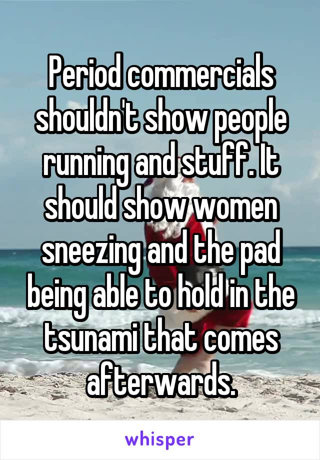 Period commercials shouldn't show people running and stuff. It should show women sneezing and the pad being able to hold in the tsunami that comes afterwards.