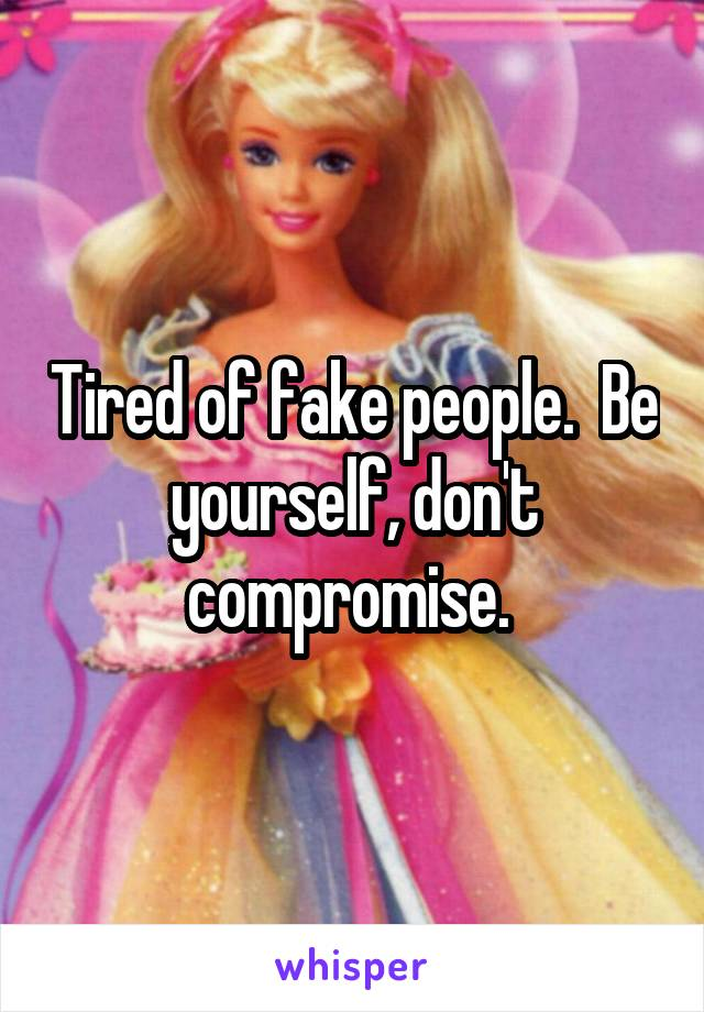 Tired of fake people.  Be yourself, don't compromise.