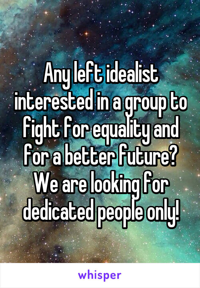 Any left idealist interested in a group to fight for equality and for a better future? We are looking for dedicated people only!
