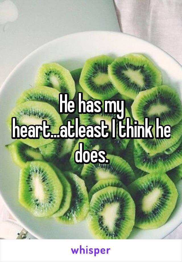 He has my heart...atleast I think he does.