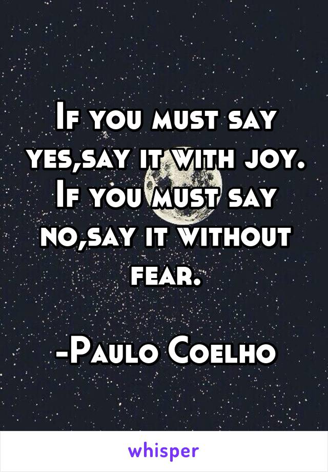 If you must say yes,say it with joy. If you must say no,say it without fear.  -Paulo Coelho