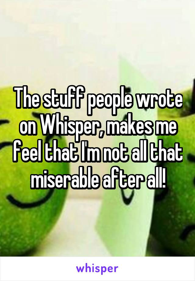 The stuff people wrote on Whisper, makes me feel that I'm not all that miserable after all!