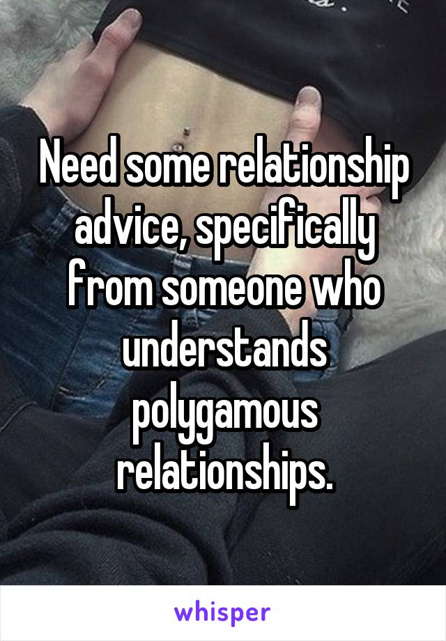 Need some relationship advice, specifically from someone who understands polygamous relationships.