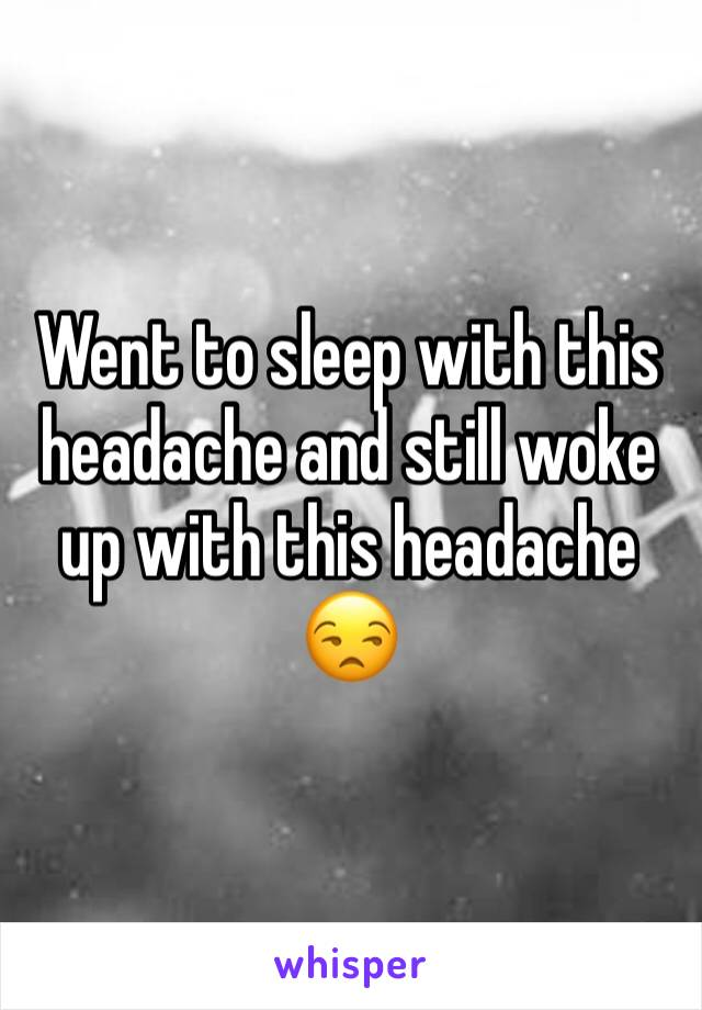 Went to sleep with this headache and still woke up with this headache 😒