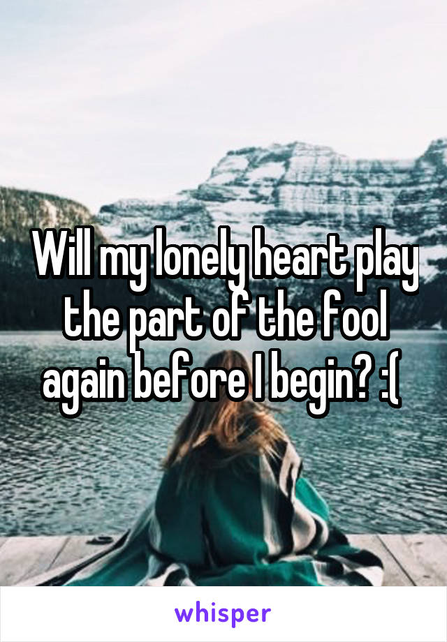 Will my lonely heart play the part of the fool again before I begin? :(
