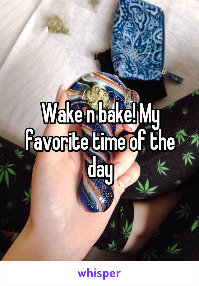 Wake n bake! My favorite time of the day