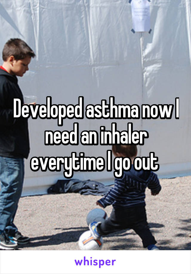 Developed asthma now I need an inhaler everytime I go out