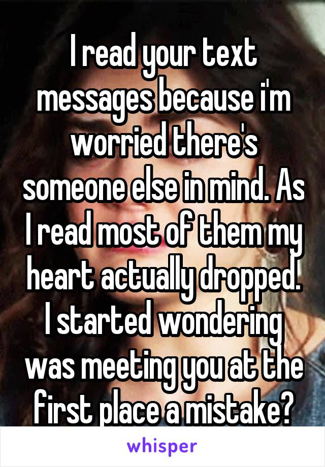 I read your text messages because i'm worried there's someone else in mind. As I read most of them my heart actually dropped. I started wondering was meeting you at the first place a mistake?