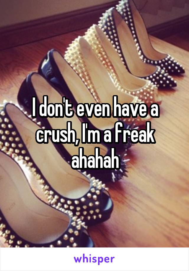I don't even have a crush, I'm a freak ahahah