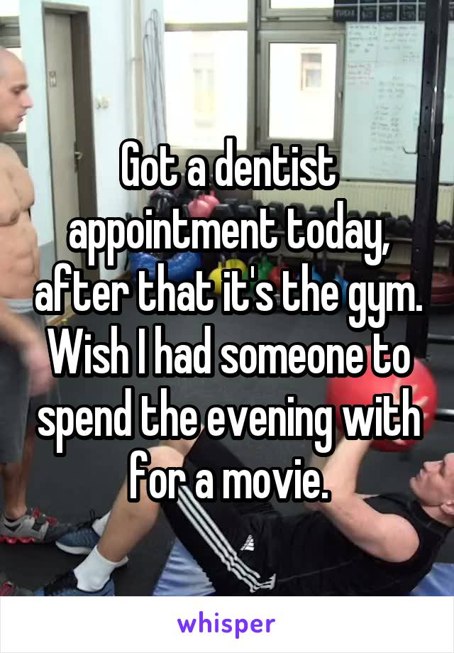 Got a dentist appointment today, after that it's the gym. Wish I had someone to spend the evening with for a movie.