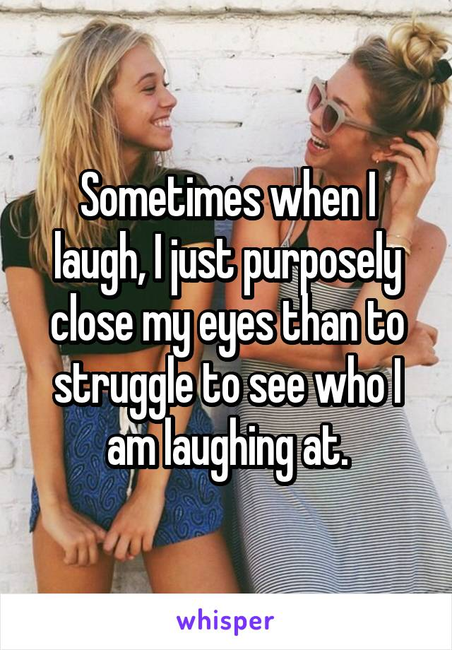 Sometimes when I laugh, I just purposely close my eyes than to struggle to see who I am laughing at.