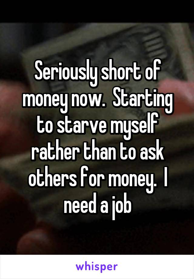 Seriously short of money now.  Starting to starve myself rather than to ask others for money.  I need a job