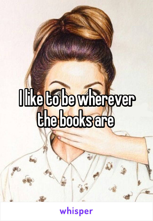 I like to be wherever the books are