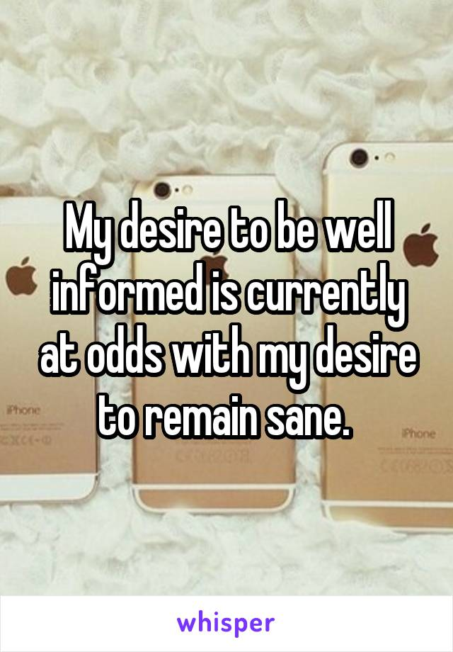 My desire to be well informed is currently at odds with my desire to remain sane.