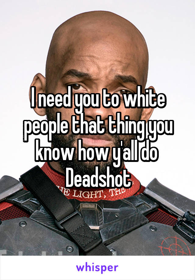 I need you to white people that thing you know how y'all do  Deadshot