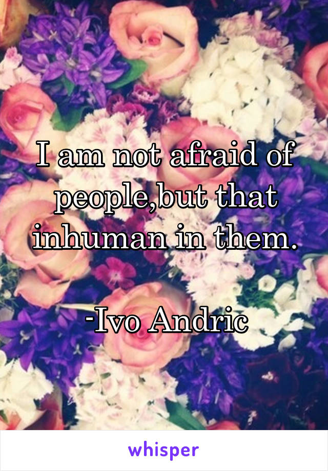 I am not afraid of people,but that inhuman in them.  -Ivo Andric