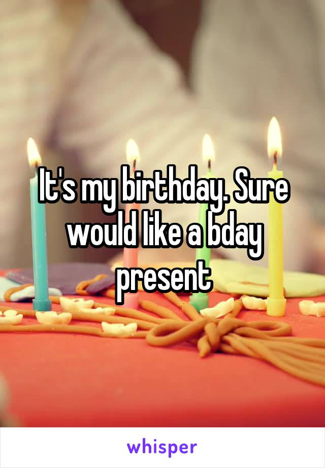 It's my birthday. Sure would like a bday present