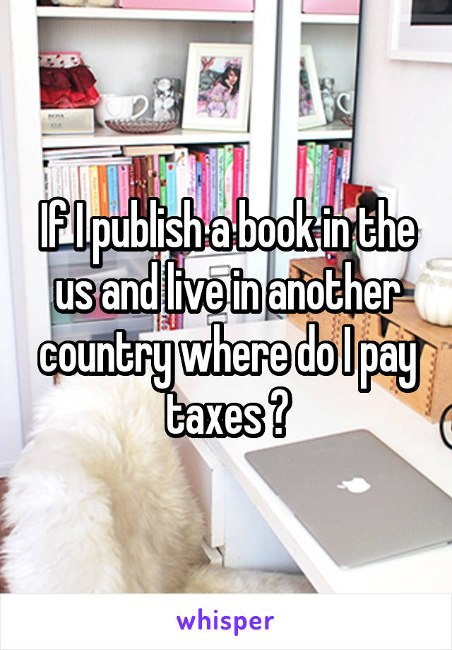 If I publish a book in the us and live in another country where do I pay taxes ?