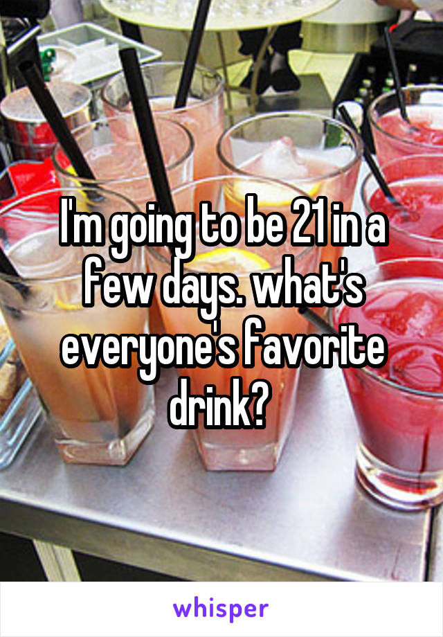 I'm going to be 21 in a few days. what's everyone's favorite drink?
