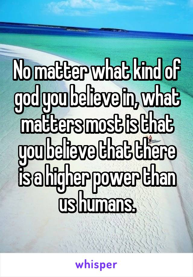 No matter what kind of god you believe in, what matters most is that you believe that there is a higher power than us humans.