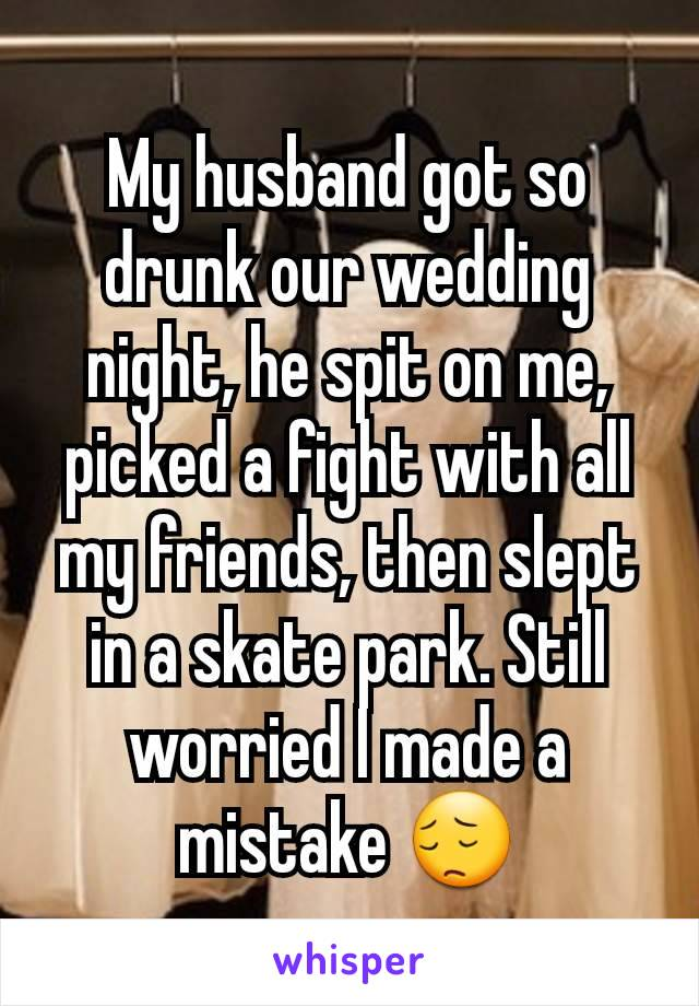 My husband got so drunk our wedding night, he spit on me, picked a fight with all my friends, then slept in a skate park. Still worried I made a mistake 😔