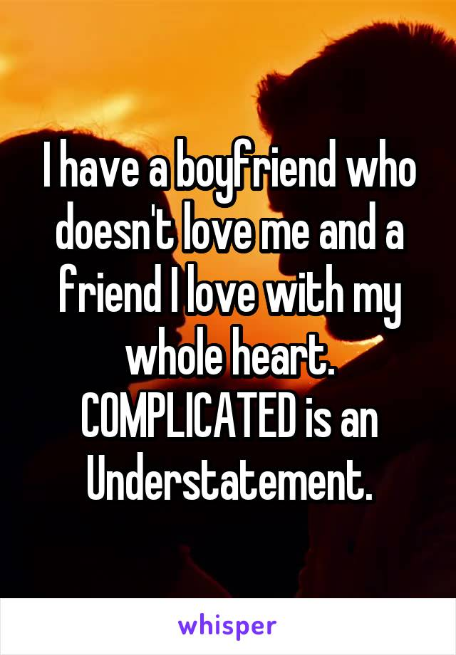 I have a boyfriend who doesn't love me and a friend I love with my whole heart. COMPLICATED is an Understatement.