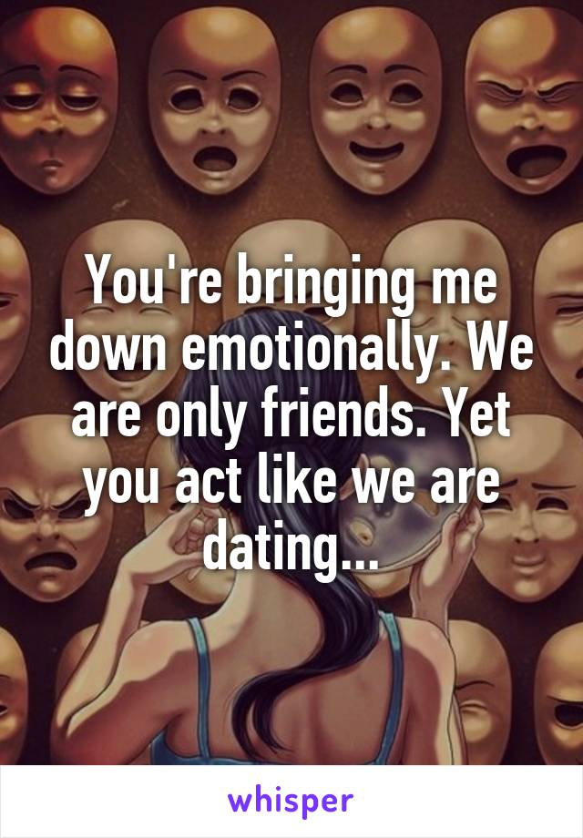 You're bringing me down emotionally. We are only friends. Yet you act like we are dating...