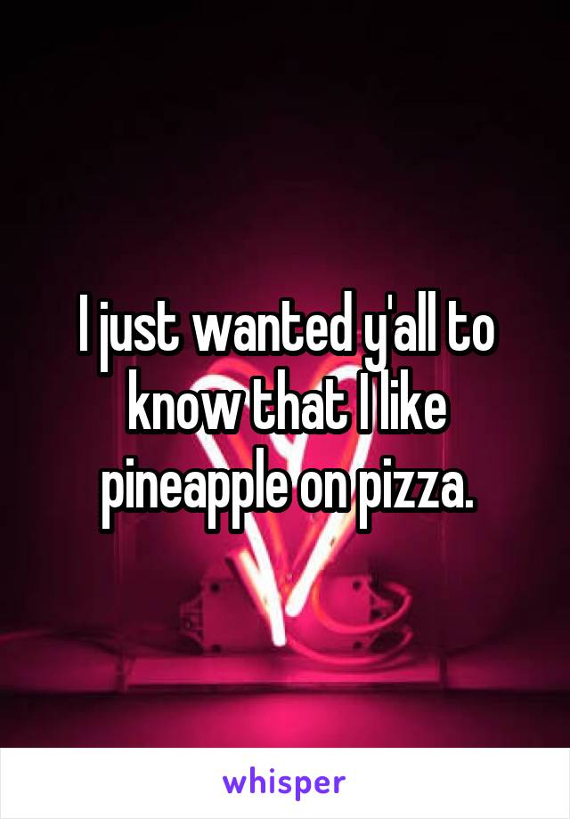 I just wanted y'all to know that I like pineapple on pizza.