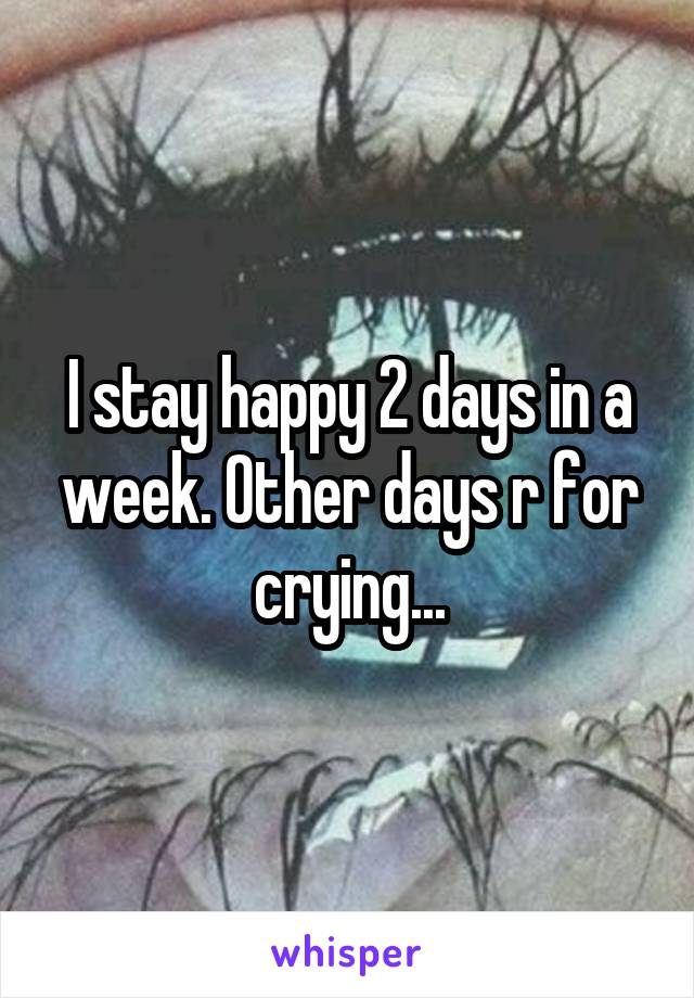 I stay happy 2 days in a week. Other days r for crying...