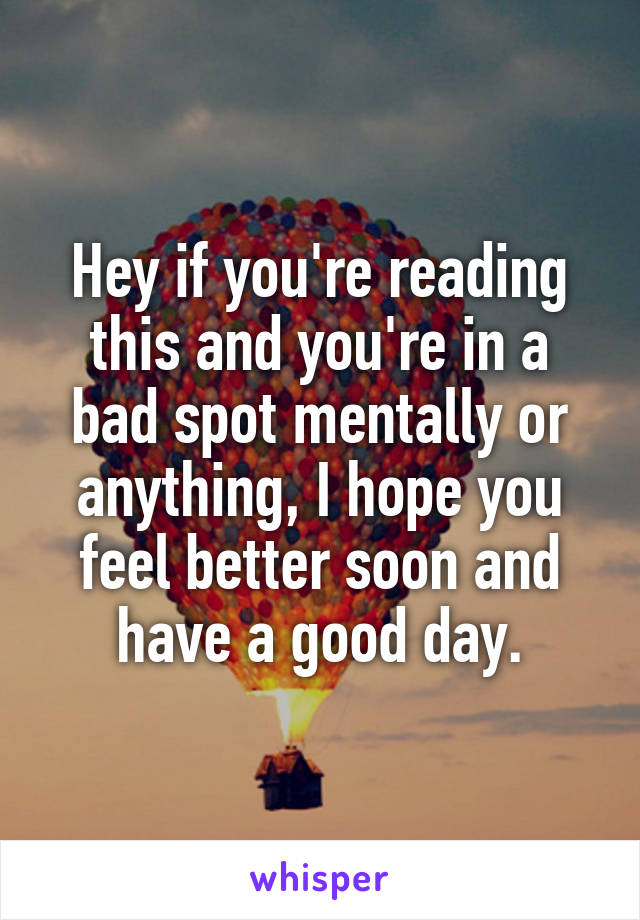 Hey if you're reading this and you're in a bad spot mentally or anything, I hope you feel better soon and have a good day.