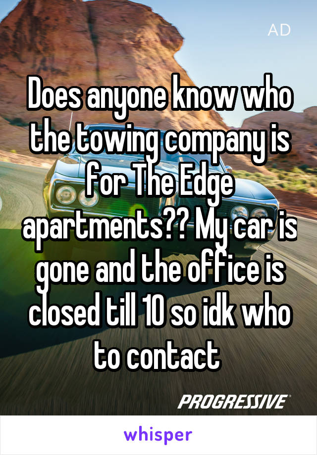 Does anyone know who the towing company is for The Edge apartments?? My car is gone and the office is closed till 10 so idk who to contact