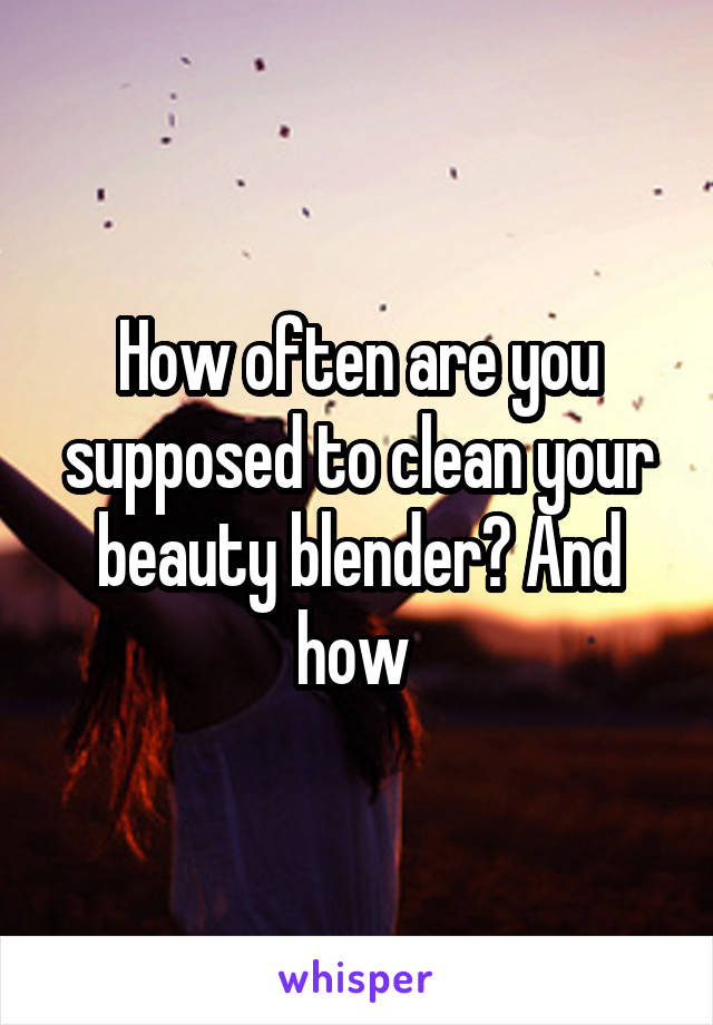 How often are you supposed to clean your beauty blender? And how