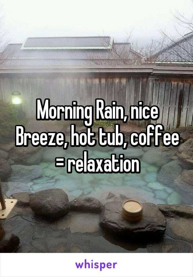 Morning Rain, nice Breeze, hot tub, coffee = relaxation