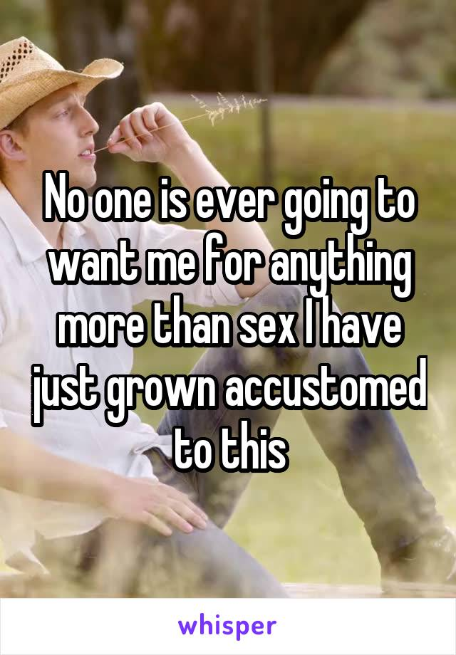 No one is ever going to want me for anything more than sex I have just grown accustomed to this
