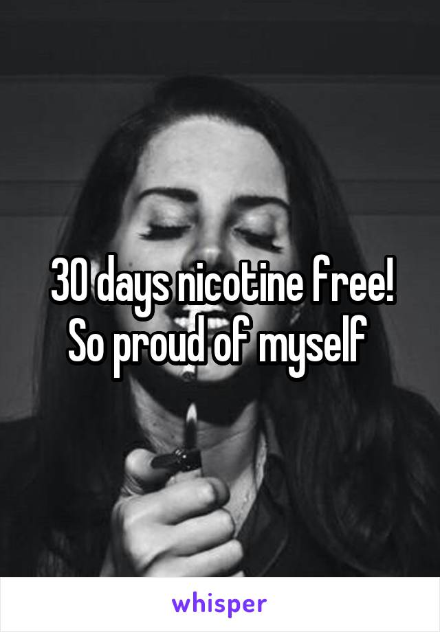 30 days nicotine free! So proud of myself