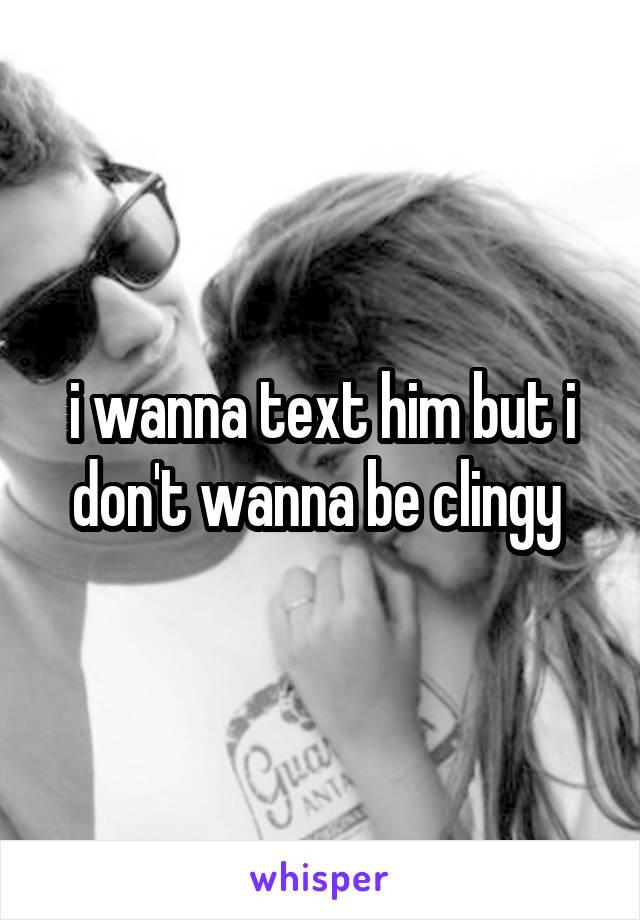 i wanna text him but i don't wanna be clingy