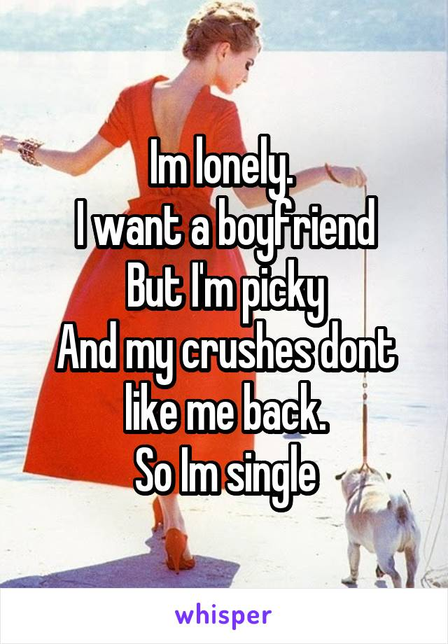 Im lonely.  I want a boyfriend But I'm picky And my crushes dont like me back. So Im single