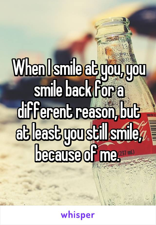When I smile at you, you smile back for a different reason, but at least you still smile, because of me.