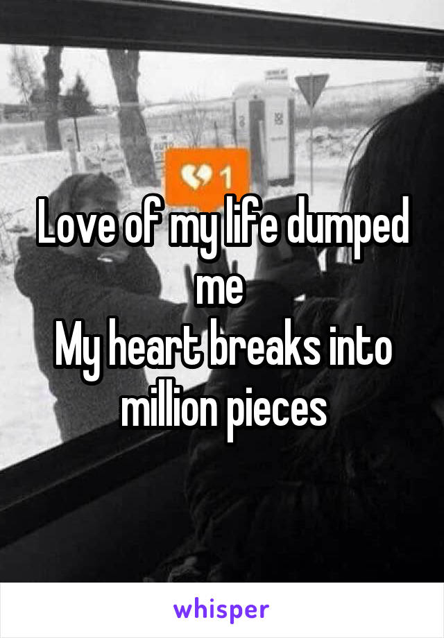 Love of my life dumped me  My heart breaks into million pieces