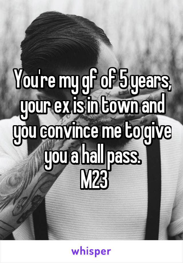 You're my gf of 5 years, your ex is in town and you convince me to give you a hall pass.  M23