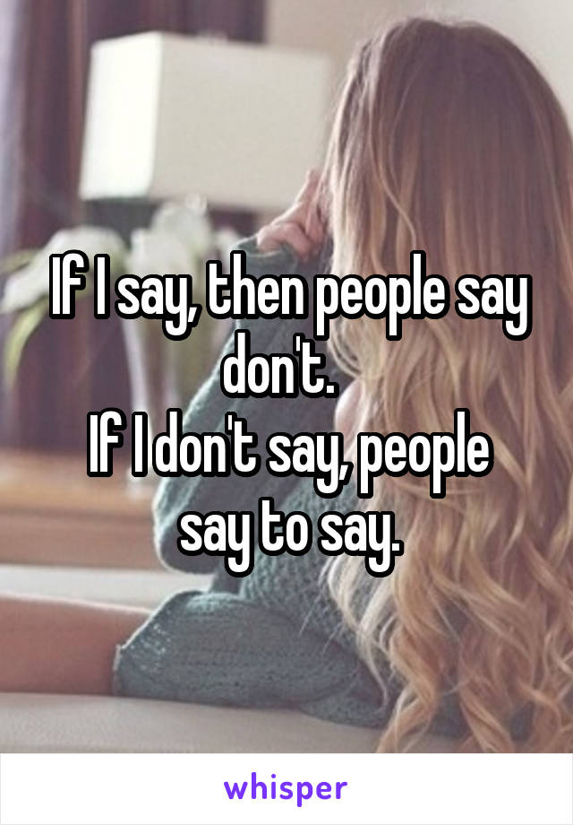 If I say, then people say don't.   If I don't say, people say to say.