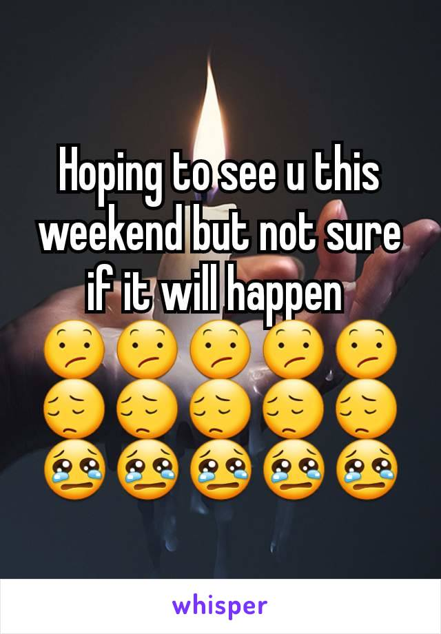 Hoping to see u this weekend but not sure if it will happen  😕😕😕😕😕😔😔😔😔😔😢😢😢😢😢