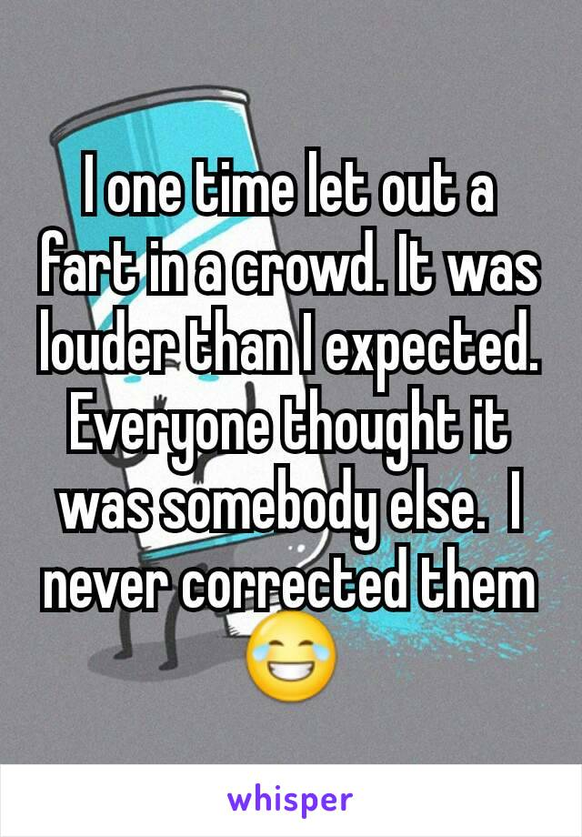 I one time let out a fart in a crowd. It was louder than I expected. Everyone thought it was somebody else.  I never corrected them 😂